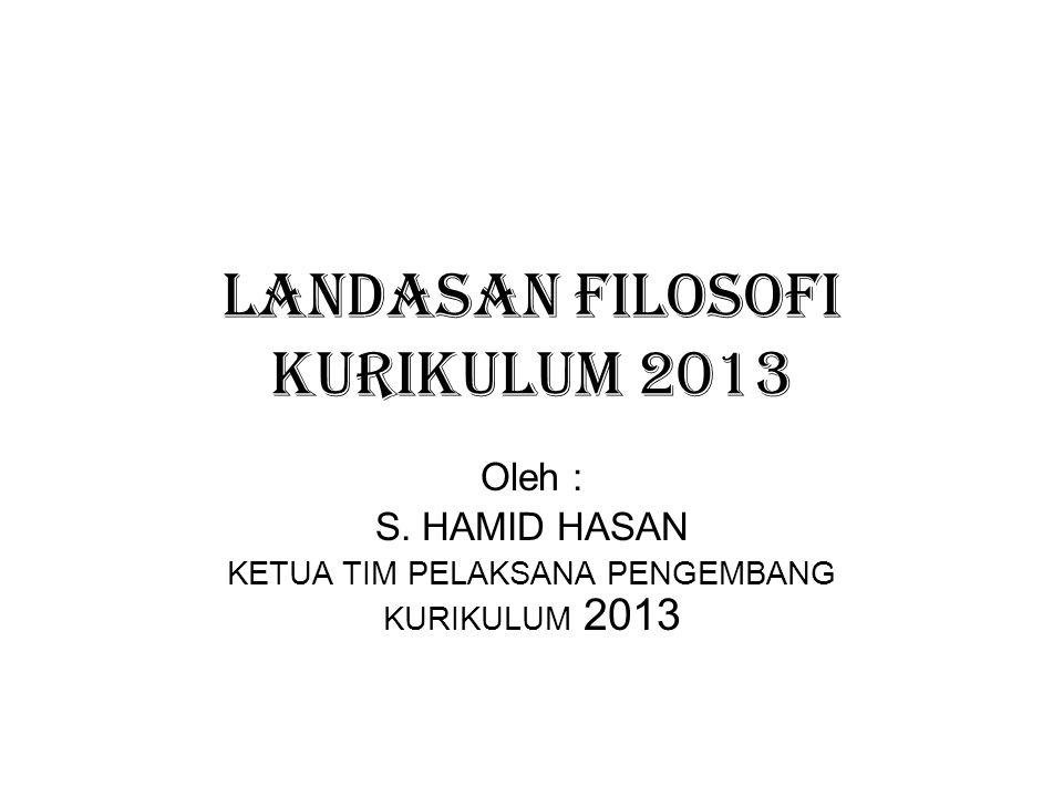 LANDASAN FILOSOFI KURIKULUM 2013 Oleh : S. HAMID HASAN KETUA TIM PELAKSANA PENGEMBANG KURIKULUM 2013