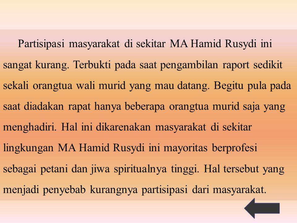 Partisipasi masyarakat di sekitar MA Hamid Rusydi ini sangat kurang. Terbukti pada saat pengambilan raport sedikit sekali orangtua wali murid yang mau