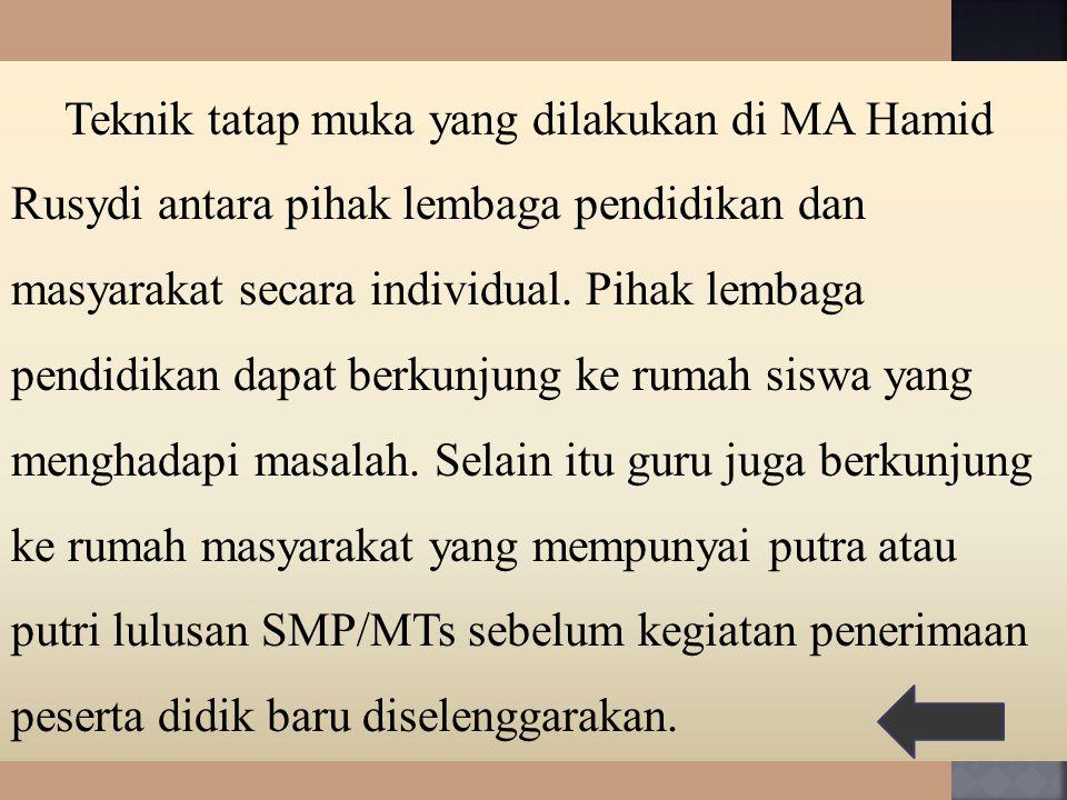 Teknik tatap muka yang dilakukan di MA Hamid Rusydi antara pihak lembaga pendidikan dan masyarakat secara individual. Pihak lembaga pendidikan dapat b