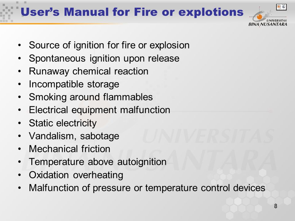 8 User's Manual for Fire or explotions Source of ignition for fire or explosion Spontaneous ignition upon release Runaway chemical reaction Incompatible storage Smoking around flammables Electrical equipment malfunction Static electricity Vandalism, sabotage Mechanical friction Temperature above autoignition Oxidation overheating Malfunction of pressure or temperature control devices
