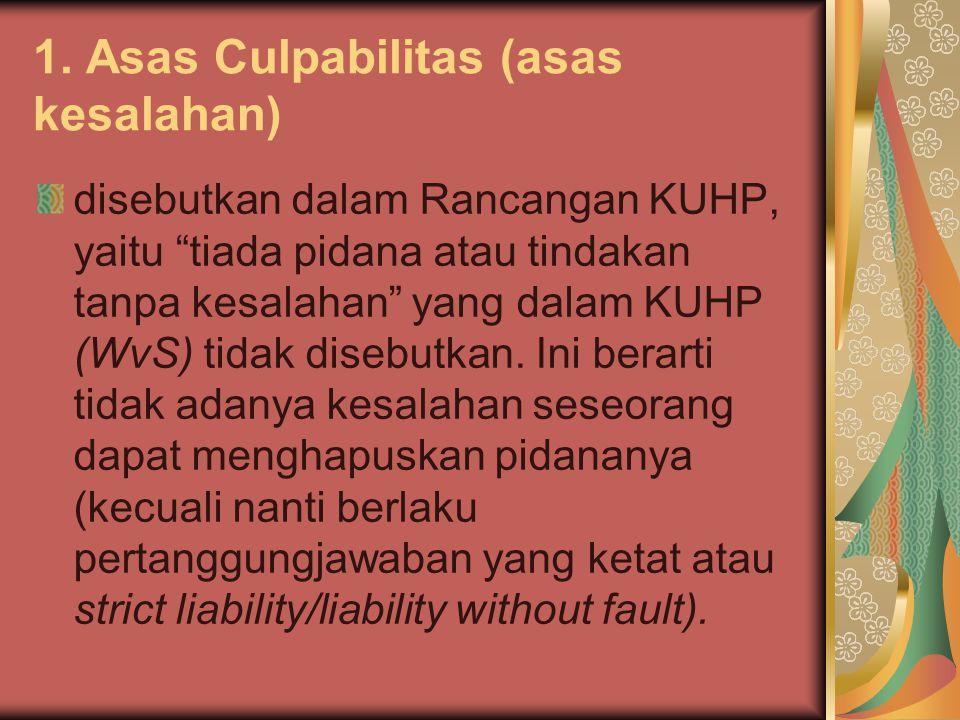 """1. Asas Culpabilitas (asas kesalahan) disebutkan dalam Rancangan KUHP, yaitu """"tiada pidana atau tindakan tanpa kesalahan"""" yang dalam KUHP (WvS) tidak"""