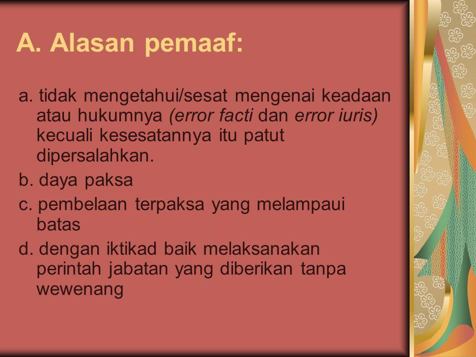 A. Alasan pemaaf: a. tidak mengetahui/sesat mengenai keadaan atau hukumnya (error facti dan error iuris) kecuali kesesatannya itu patut dipersalahkan.