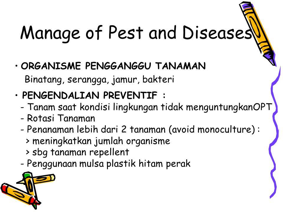 Manage of Pest and Diseases ORGANISME PENGGANGGU TANAMAN Binatang, serangga, jamur, bakteri PENGENDALIAN PREVENTIF : - Tanam saat kondisi lingkungan tidak menguntungkanOPT - Rotasi Tanaman - Penanaman lebih dari 2 tanaman (avoid monoculture) : > meningkatkan jumlah organisme > sbg tanaman repellent - Penggunaan mulsa plastik hitam perak