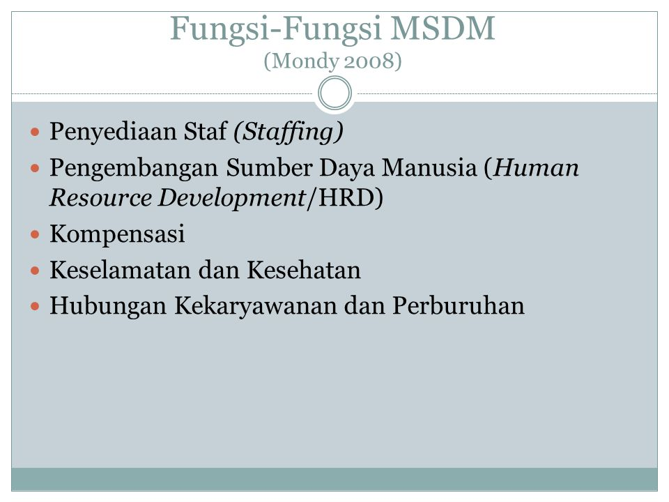 Fungsi-Fungsi MSDM (Mondy 2008) Penyediaan Staf (Staffing) Pengembangan Sumber Daya Manusia (Human Resource Development/HRD) Kompensasi Keselamatan da