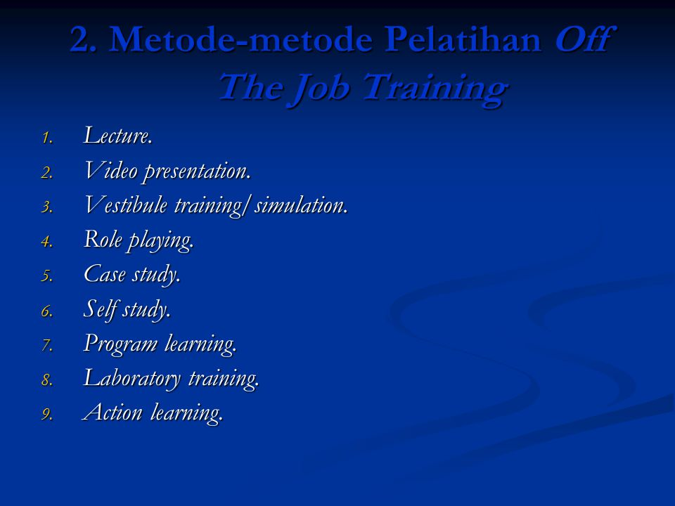 2. Metode-metode Pelatihan Off The Job Training 1. Lecture. 2. Video presentation. 3. Vestibule training/simulation. 4. Role playing. 5. Case study. 6