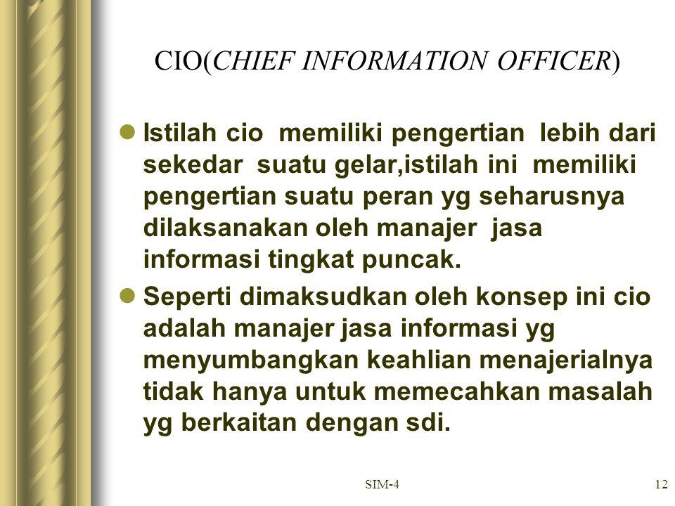 SIM-412 CIO(CHIEF INFORMATION OFFICER) Istilah cio memiliki pengertian lebih dari sekedar suatu gelar,istilah ini memiliki pengertian suatu peran yg s