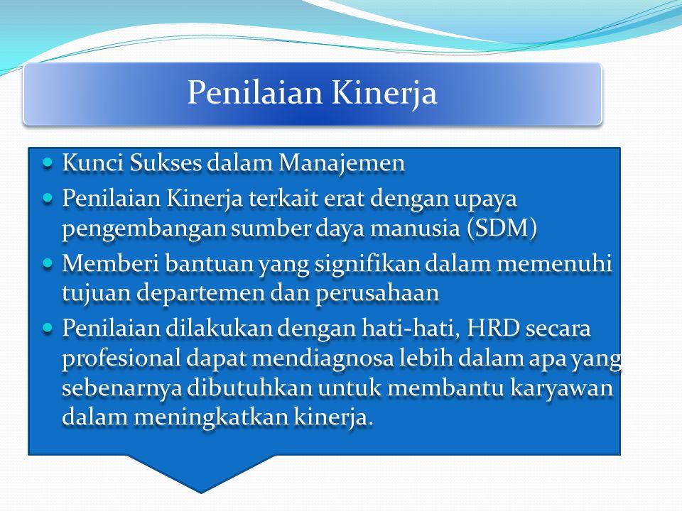 Penilaian Kinerja Kunci Sukses dalam Manajemen Penilaian Kinerja terkait erat dengan upaya pengembangan sumber daya manusia (SDM) Memberi bantuan yang signifikan dalam memenuhi tujuan departemen dan perusahaan Penilaian dilakukan dengan hati-hati, HRD secara profesional dapat mendiagnosa lebih dalam apa yang sebenarnya dibutuhkan untuk membantu karyawan dalam meningkatkan kinerja.