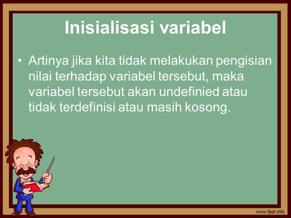 Inisialisasi variabel Artinya jika kita tidak melakukan pengisian nilai terhadap variabel tersebut, maka variabel tersebut akan undefinied atau tidak