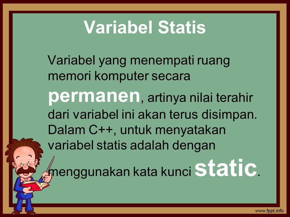 Variabel Statis Variabel yang menempati ruang memori komputer secara permanen, artinya nilai terahir dari variabel ini akan terus disimpan. Dalam C++,