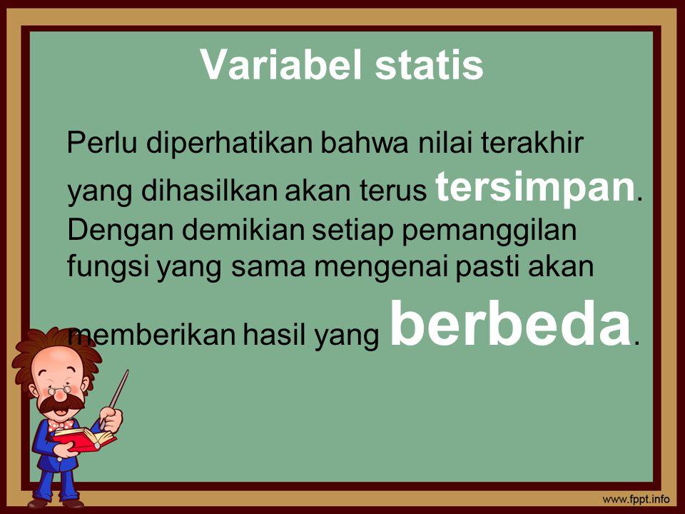 Variabel statis Perlu diperhatikan bahwa nilai terakhir yang dihasilkan akan terus tersimpan. Dengan demikian setiap pemanggilan fungsi yang sama meng