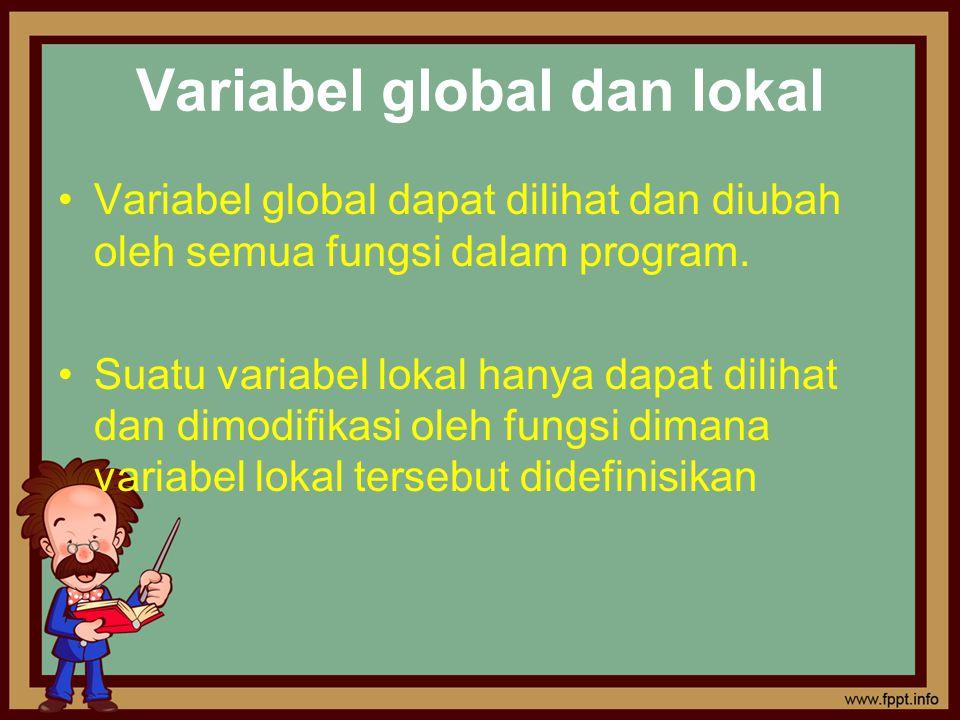 Variabel global dan lokal Variabel global dapat dilihat dan diubah oleh semua fungsi dalam program. Suatu variabel lokal hanya dapat dilihat dan dimod