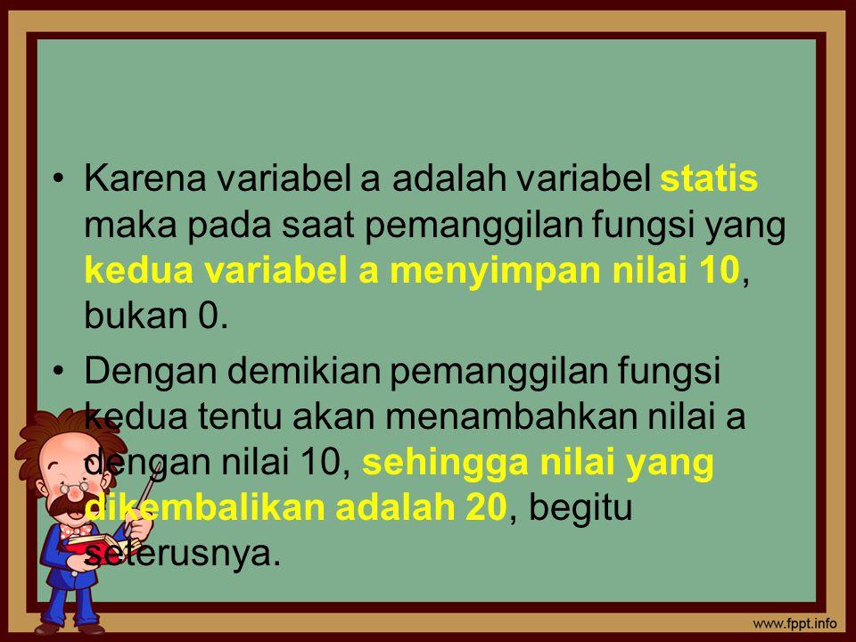 Karena variabel a adalah variabel statis maka pada saat pemanggilan fungsi yang kedua variabel a menyimpan nilai 10, bukan 0. Dengan demikian pemanggi