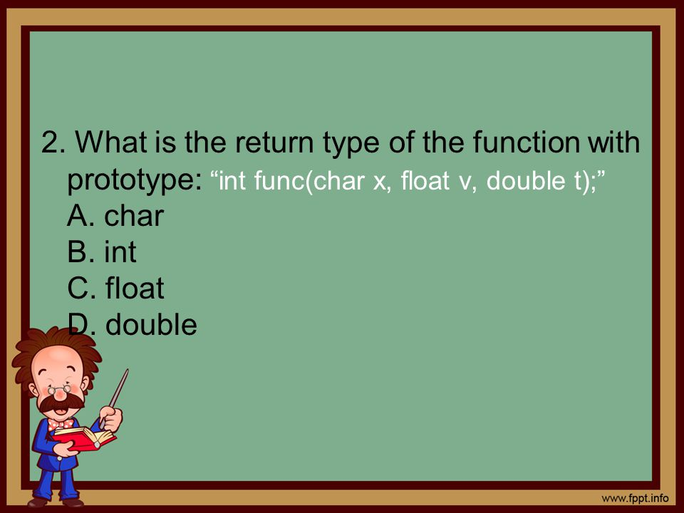 "2. What is the return type of the function with prototype: ""int func(char x, float v, double t);"" A. char B. int C. float D. double"