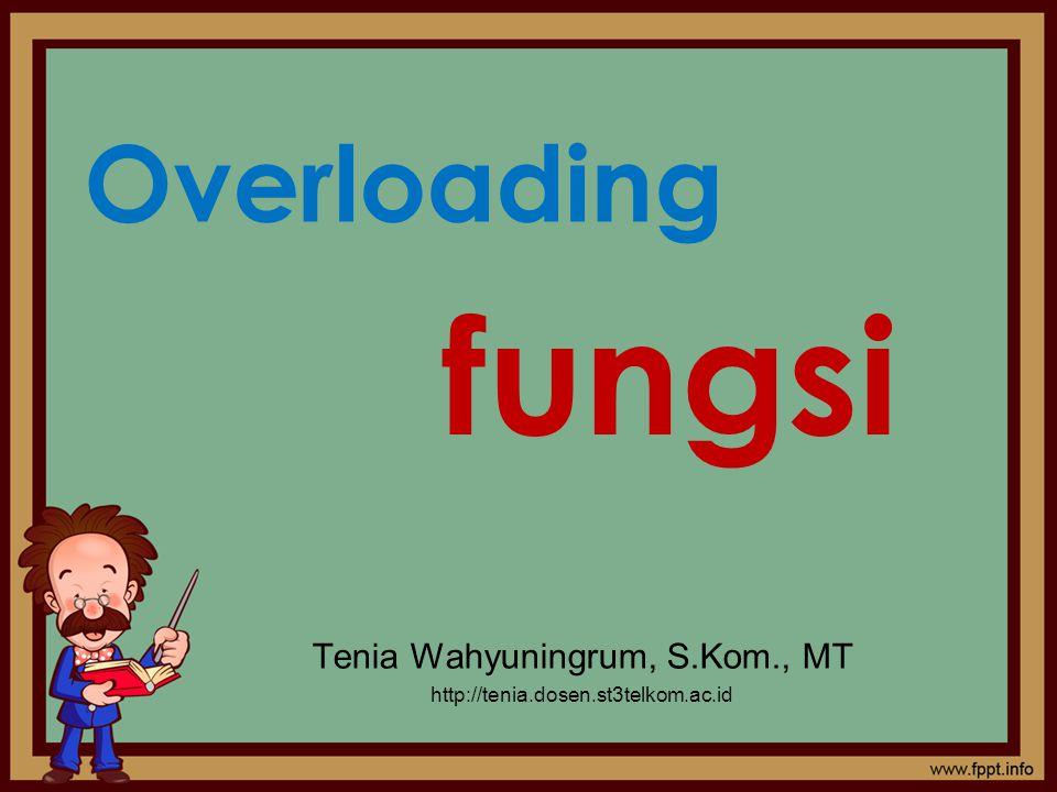 Overloading Tenia Wahyuningrum, S.Kom., MT http://tenia.dosen.st3telkom.ac.id fungsi