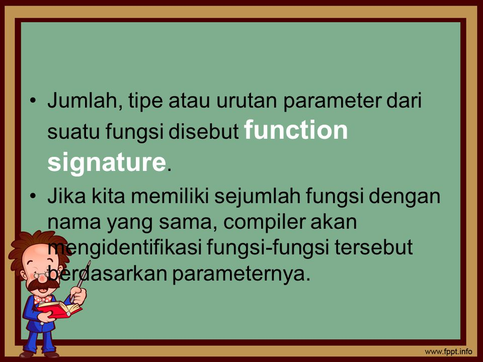 Jumlah, tipe atau urutan parameter dari suatu fungsi disebut function signature. Jika kita memiliki sejumlah fungsi dengan nama yang sama, compiler ak