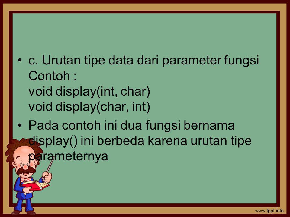 c. Urutan tipe data dari parameter fungsi Contoh : void display(int, char) void display(char, int) Pada contoh ini dua fungsi bernama display() ini be