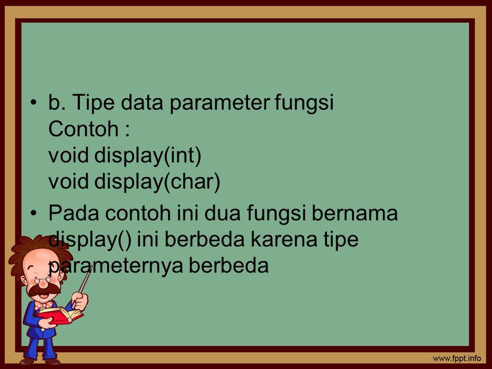 b. Tipe data parameter fungsi Contoh : void display(int) void display(char) Pada contoh ini dua fungsi bernama display() ini berbeda karena tipe param