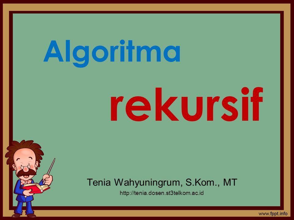 Algoritma Tenia Wahyuningrum, S.Kom., MT http://tenia.dosen.st3telkom.ac.id rekursif