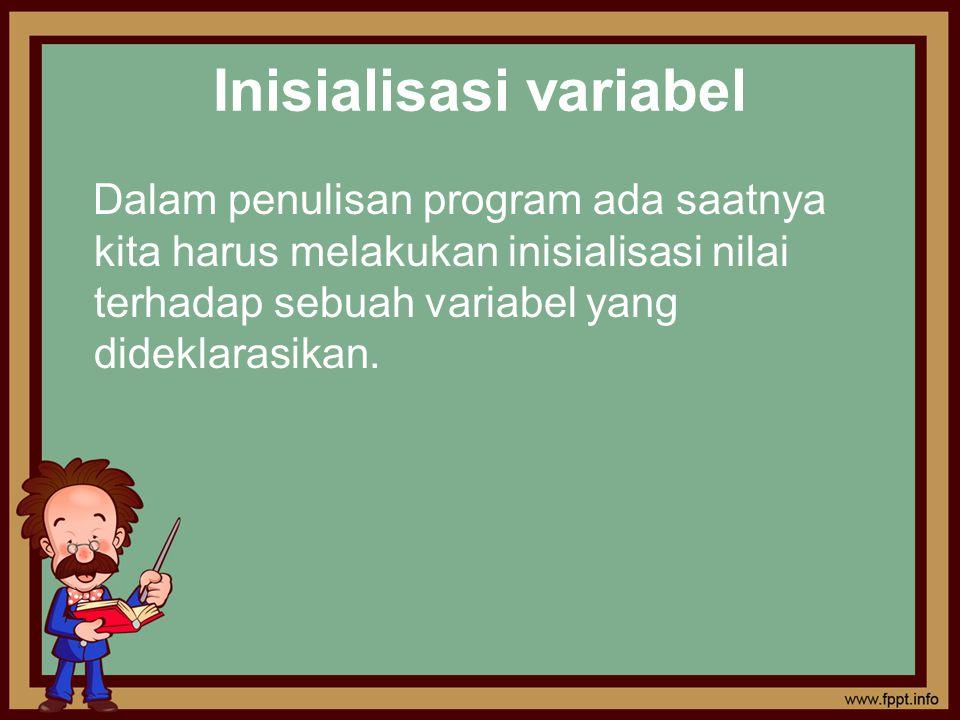 Inisialisasi variabel Dalam penulisan program ada saatnya kita harus melakukan inisialisasi nilai terhadap sebuah variabel yang dideklarasikan.