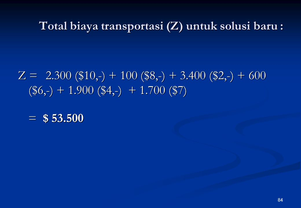 83 Sumber Tujuan Kapasitas Suplai (ton/mgg) A1A1 A2A2 A3A3 A4A4 F1F1 $10,- 2.300 $8,- 100 $5,$6,- 2.400 F2F2 $5, $2,- 3.300 $6,- 600 $3,- 4.000 F3F3 $