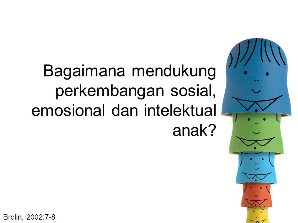 Brolin, 2002:7-8 Bagaimana mendukung perkembangan sosial, emosional dan intelektual anak?