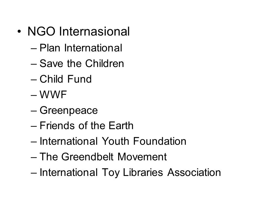 NGO Internasional –Plan International –Save the Children –Child Fund –WWF –Greenpeace –Friends of the Earth –International Youth Foundation –The Green