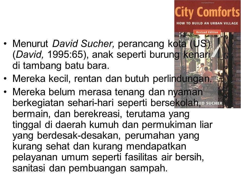 Menurut David Sucher, perancang kota (US) (David, 1995:65), anak seperti burung kenari di tambang batu bara. Mereka kecil, rentan dan butuh perlindung