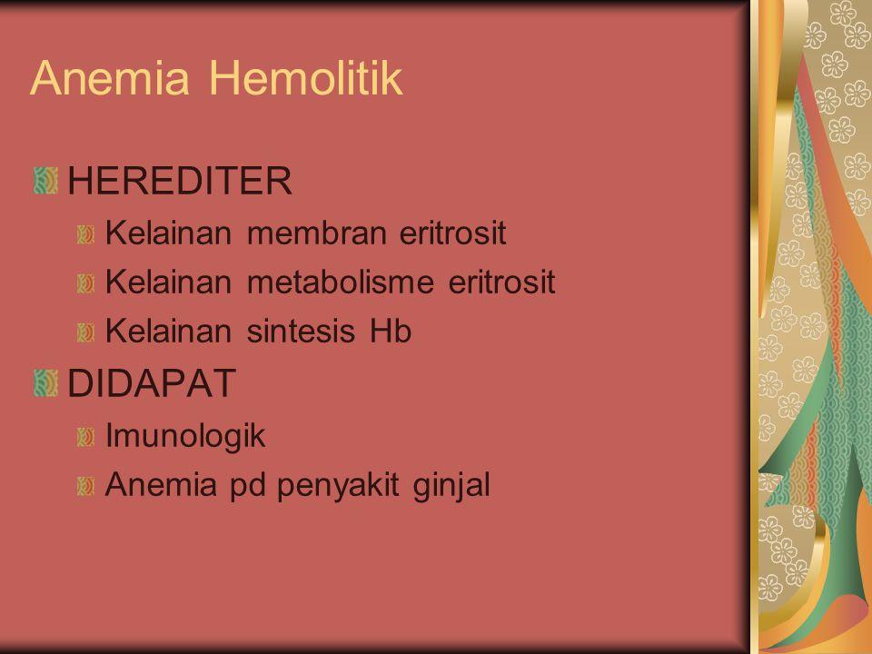 Anemia Hemolitik HEREDITER Kelainan membran eritrosit Kelainan metabolisme eritrosit Kelainan sintesis Hb DIDAPAT Imunologik Anemia pd penyakit ginjal