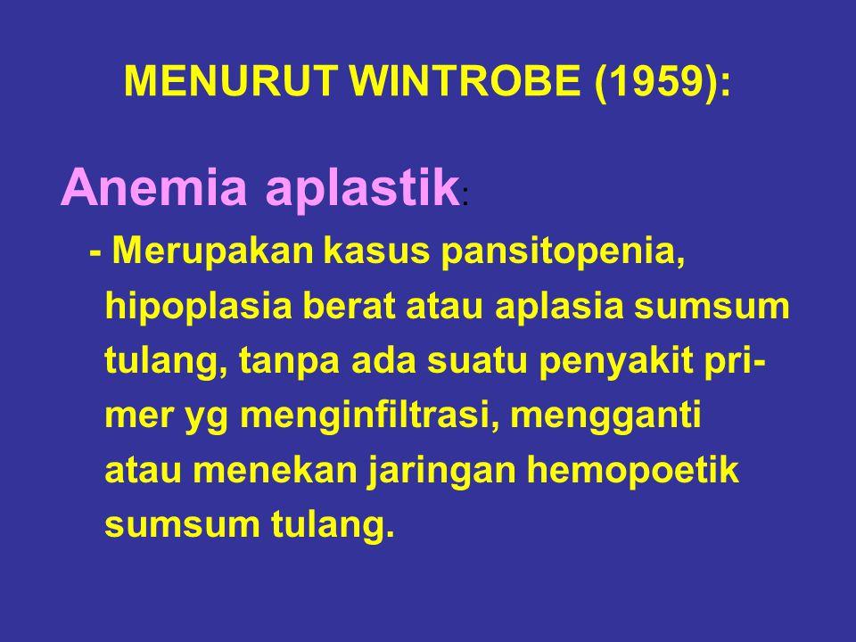 MENURUT WINTROBE (1959): Anemia aplastik : - Merupakan kasus pansitopenia, hipoplasia berat atau aplasia sumsum tulang, tanpa ada suatu penyakit pri-