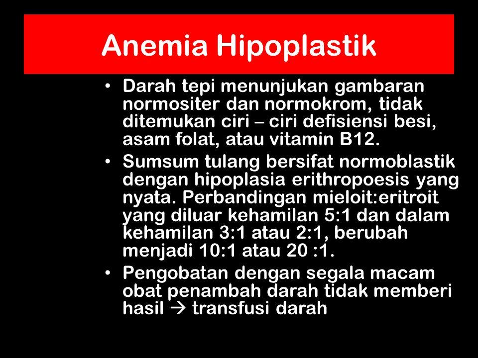 Anemia Hipoplastik Darah tepi menunjukan gambaran normositer dan normokrom, tidak ditemukan ciri – ciri defisiensi besi, asam folat, atau vitamin B12.