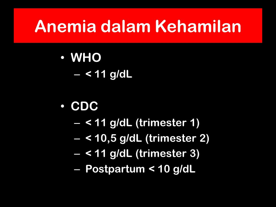 Anemia dalam Kehamilan WHO – < 11 g/dL CDC – < 11 g/dL (trimester 1) – < 10,5 g/dL (trimester 2) – < 11 g/dL (trimester 3) – Postpartum < 10 g/dL
