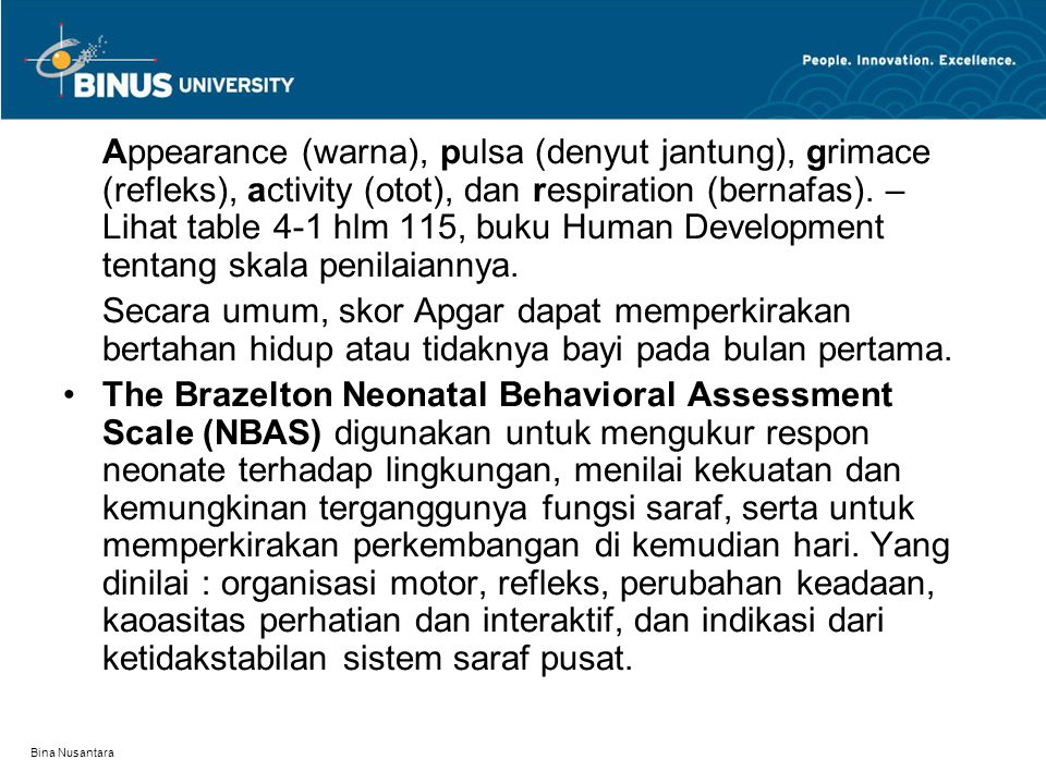 Bina Nusantara Appearance (warna), pulsa (denyut jantung), grimace (refleks), activity (otot), dan respiration (bernafas). – Lihat table 4-1 hlm 115,