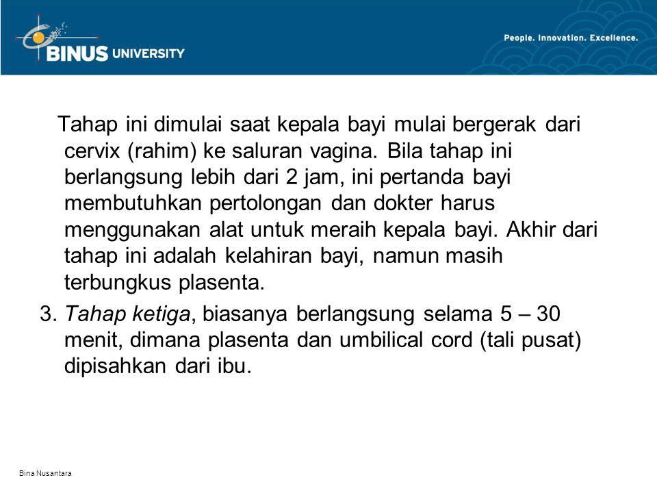 Bina Nusantara Tahap ini dimulai saat kepala bayi mulai bergerak dari cervix (rahim) ke saluran vagina. Bila tahap ini berlangsung lebih dari 2 jam, i