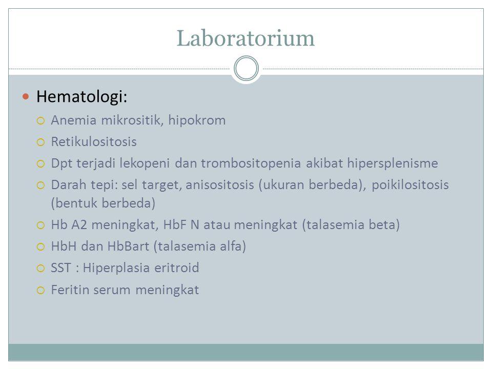 Laboratorium Hematologi:  Anemia mikrositik, hipokrom  Retikulositosis  Dpt terjadi lekopeni dan trombositopenia akibat hipersplenisme  Darah tepi: sel target, anisositosis (ukuran berbeda), poikilositosis (bentuk berbeda)  Hb A2 meningkat, HbF N atau meningkat (talasemia beta)  HbH dan HbBart (talasemia alfa)  SST : Hiperplasia eritroid  Feritin serum meningkat