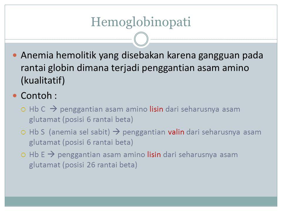Hemoglobinopati Anemia hemolitik yang disebakan karena gangguan pada rantai globin dimana terjadi penggantian asam amino (kualitatif) Contoh :  Hb C  penggantian asam amino lisin dari seharusnya asam glutamat (posisi 6 rantai beta)  Hb S (anemia sel sabit)  penggantian valin dari seharusnya asam glutamat (posisi 6 rantai beta)  Hb E  penggantian asam amino lisin dari seharusnya asam glutamat (posisi 26 rantai beta)
