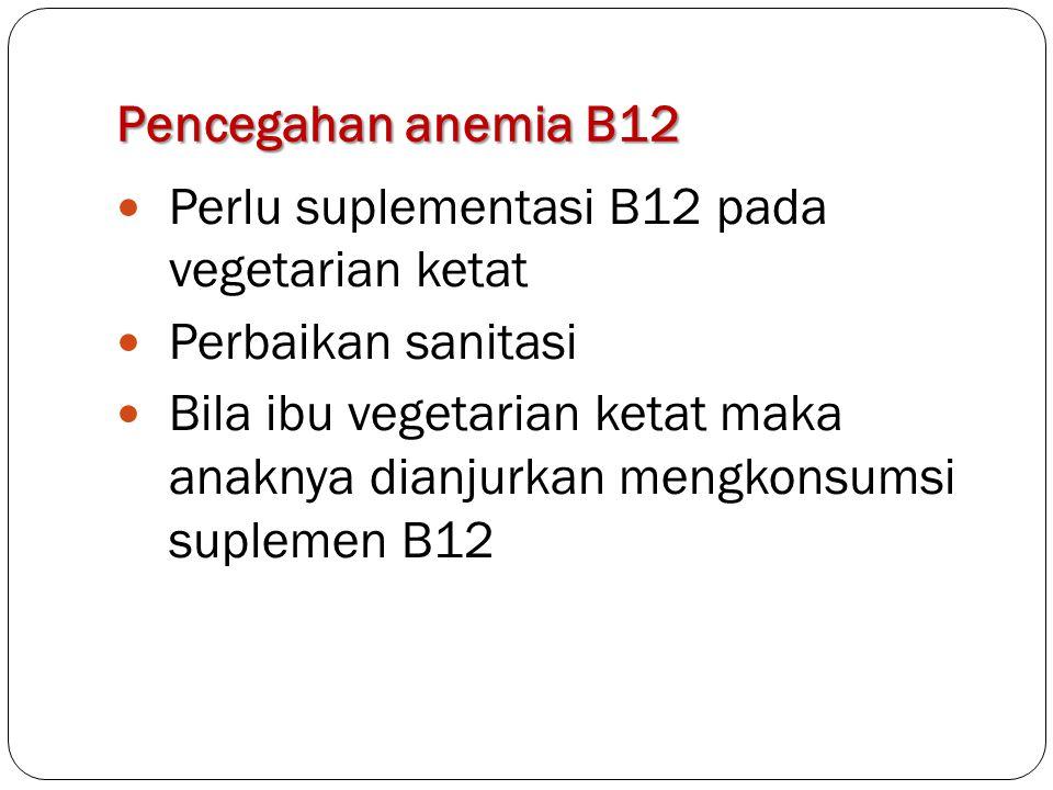 Pencegahan anemia B12 Perlu suplementasi B12 pada vegetarian ketat Perbaikan sanitasi Bila ibu vegetarian ketat maka anaknya dianjurkan mengkonsumsi s