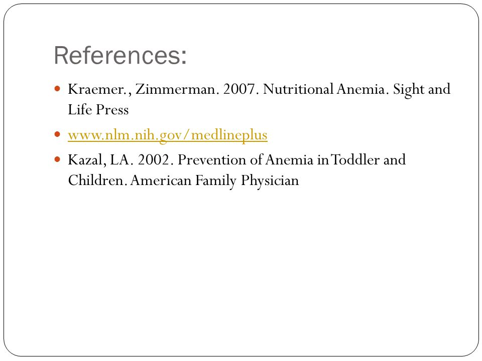 References: Kraemer., Zimmerman. 2007. Nutritional Anemia. Sight and Life Press www.nlm.nih.gov/medlineplus Kazal, LA. 2002. Prevention of Anemia in T