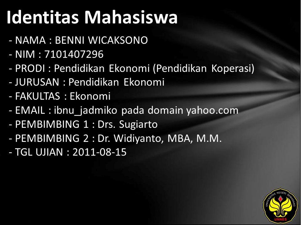 Identitas Mahasiswa - NAMA : BENNI WICAKSONO - NIM : 7101407296 - PRODI : Pendidikan Ekonomi (Pendidikan Koperasi) - JURUSAN : Pendidikan Ekonomi - FAKULTAS : Ekonomi - EMAIL : ibnu_jadmiko pada domain yahoo.com - PEMBIMBING 1 : Drs.