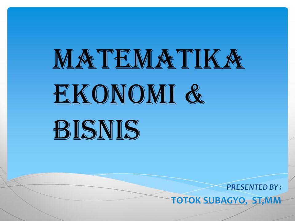 Matematika Ekonomi & Bisnis PRESENTED BY : TOTOK SUBAGYO, ST,MM