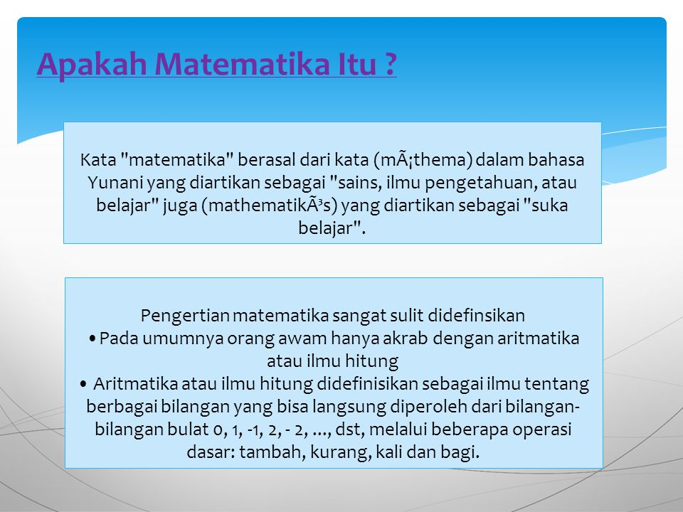 Kata matematika berasal dari kata (máthema) dalam bahasa Yunani yang diartikan sebagai sains, ilmu pengetahuan, atau belajar juga (mathematikós) yang diartikan sebagai suka belajar .