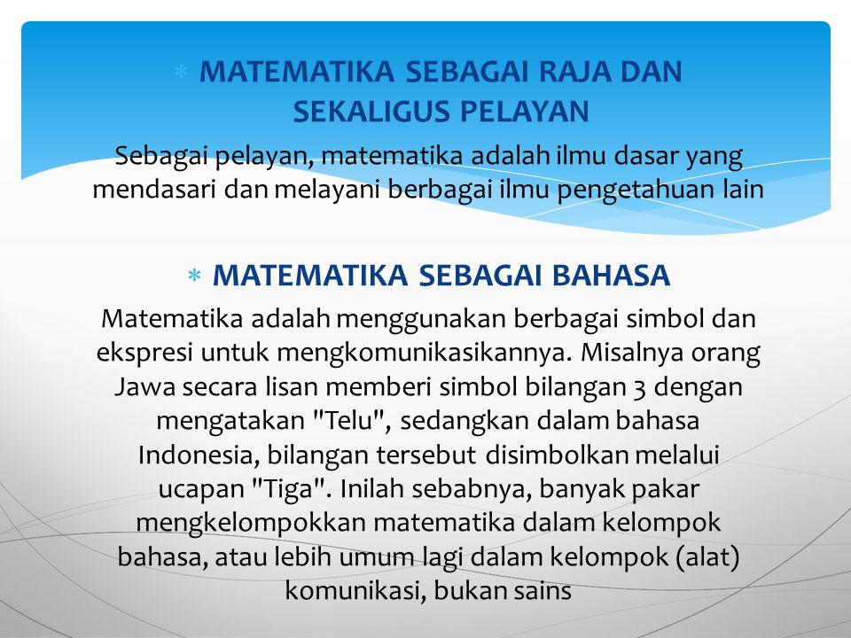  MATEMATIKA SEBAGAI RAJA DAN SEKALIGUS PELAYAN Sebagai pelayan, matematika adalah ilmu dasar yang mendasari dan melayani berbagai ilmu pengetahuan lain  MATEMATIKA SEBAGAI BAHASA Matematika adalah menggunakan berbagai simbol dan ekspresi untuk mengkomunikasikannya.