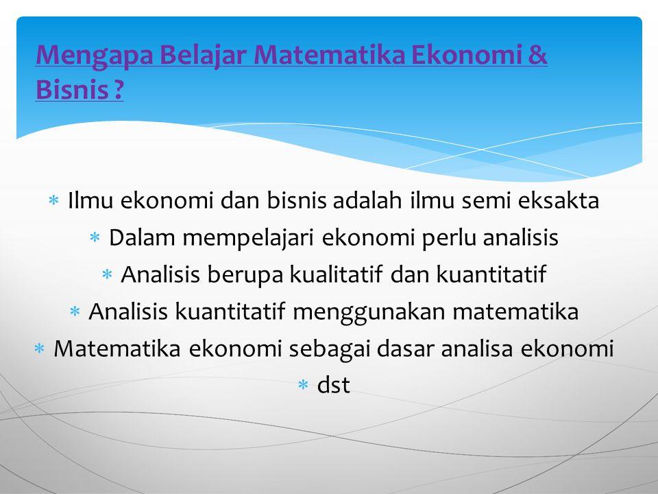  Ilmu ekonomi dan bisnis adalah ilmu semi eksakta  Dalam mempelajari ekonomi perlu analisis  Analisis berupa kualitatif dan kuantitatif  Analisis kuantitatif menggunakan matematika  Matematika ekonomi sebagai dasar analisa ekonomi  dst Mengapa Belajar Matematika Ekonomi & Bisnis ?