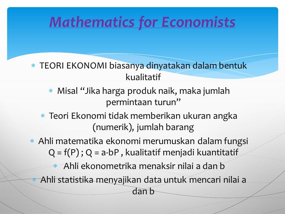  TEORI EKONOMI biasanya dinyatakan dalam bentuk kualitatif  Misal Jika harga produk naik, maka jumlah permintaan turun  Teori Ekonomi tidak memberikan ukuran angka (numerik), jumlah barang  Ahli matematika ekonomi merumuskan dalam fungsi Q = f(P) ; Q = a-bP, kualitatif menjadi kuantitatif  Ahli ekonometrika menaksir nilai a dan b  Ahli statistika menyajikan data untuk mencari nilai a dan b Mathematics for Economists