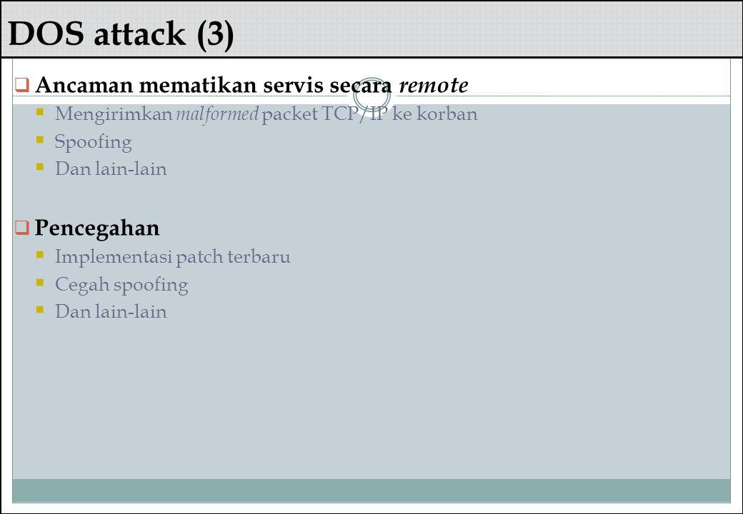 DOS attack (3)  Ancaman mematikan servis secara remote  Mengirimkan malformed packet TCP/IP ke korban  Spoofing  Dan lain-lain  Pencegahan  Impl