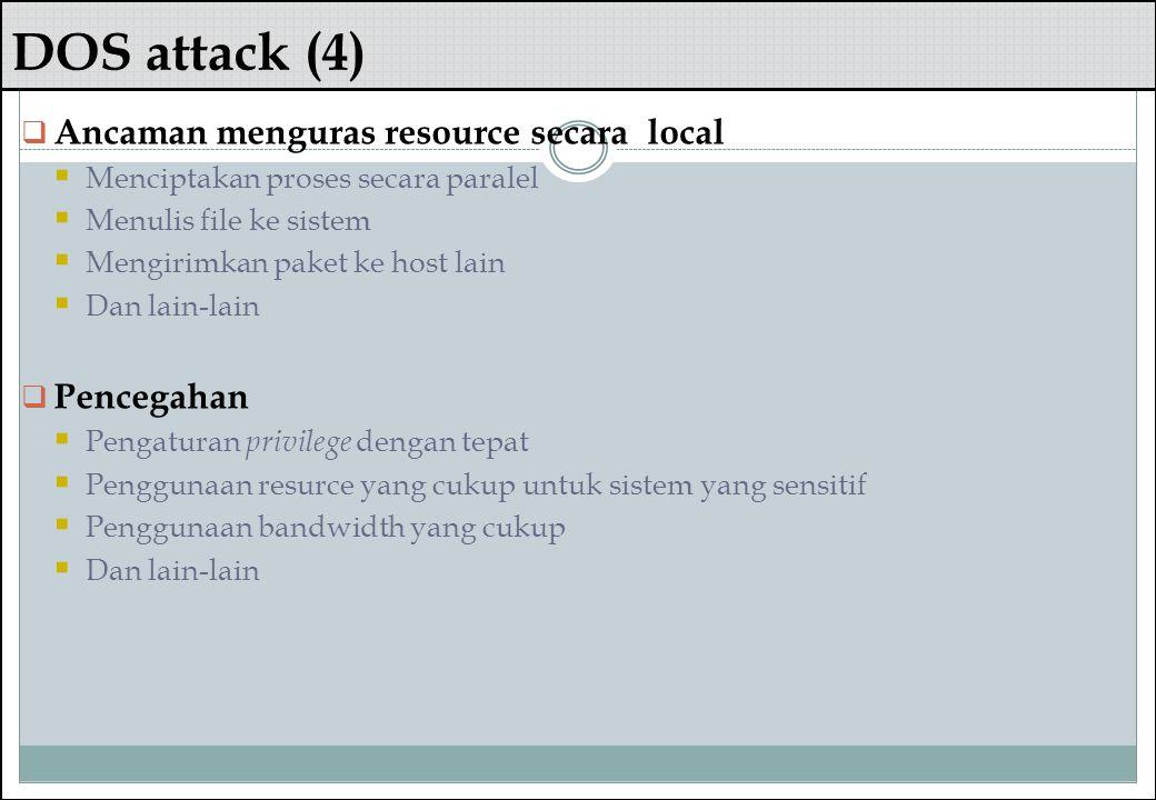 DOS attack (4)  Ancaman menguras resource secara local  Menciptakan proses secara paralel  Menulis file ke sistem  Mengirimkan paket ke host lain
