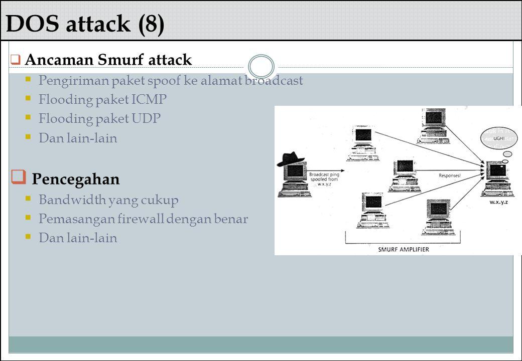 DOS attack (8)  Ancaman Smurf attack  Pengiriman paket spoof ke alamat broadcast  Flooding paket ICMP  Flooding paket UDP  Dan lain-lain  Penceg