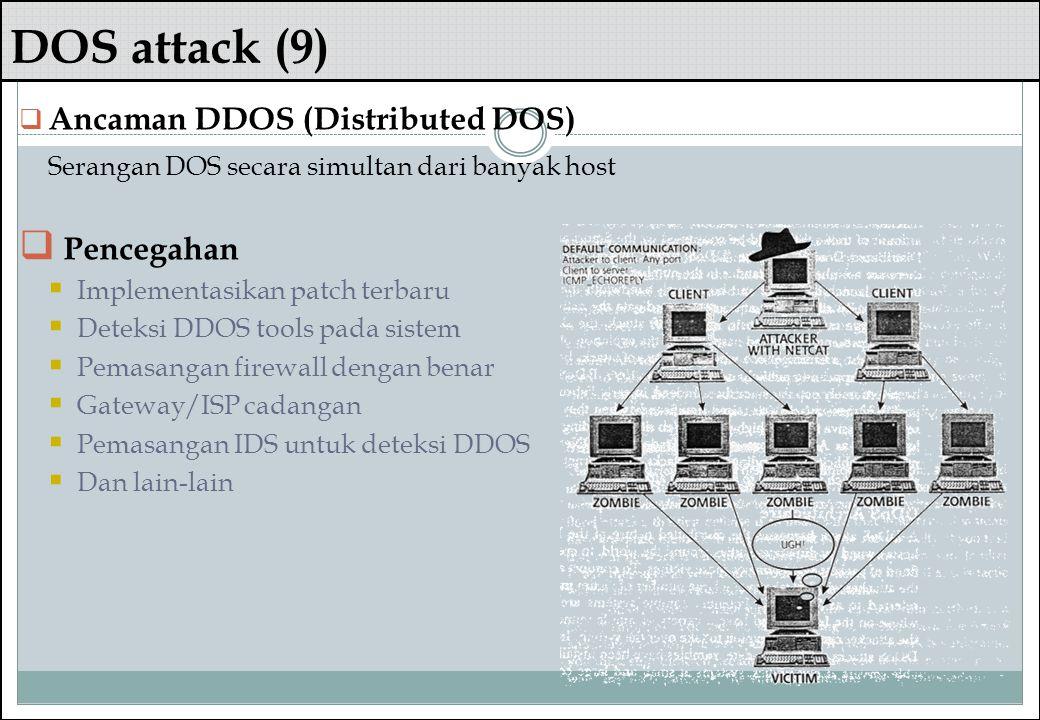 DOS attack (9)  Ancaman DDOS (Distributed DOS) Serangan DOS secara simultan dari banyak host  Pencegahan  Implementasikan patch terbaru  Deteksi D