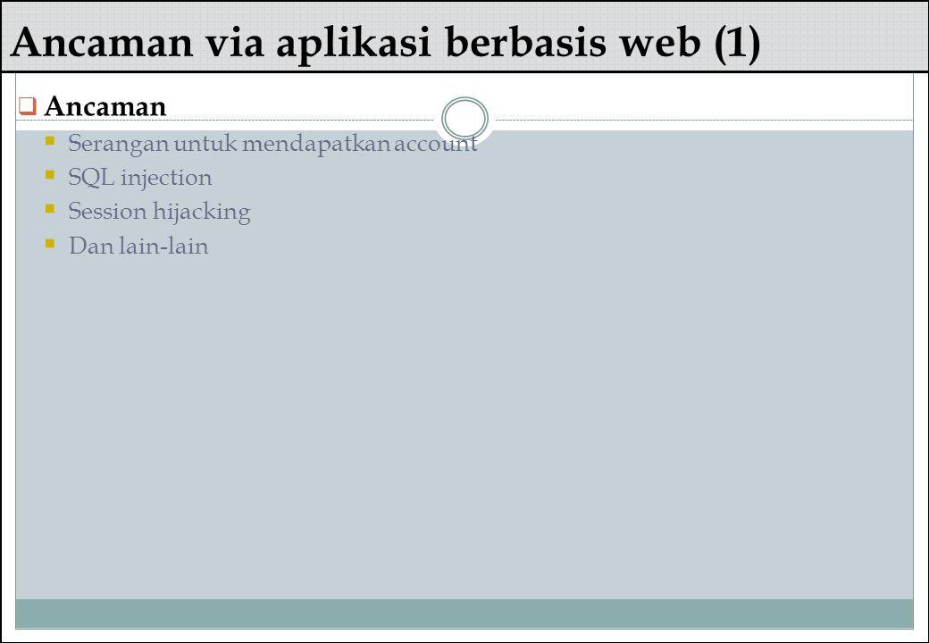 Ancaman via aplikasi berbasis web (1)  Ancaman  Serangan untuk mendapatkan account  SQL injection  Session hijacking  Dan lain-lain