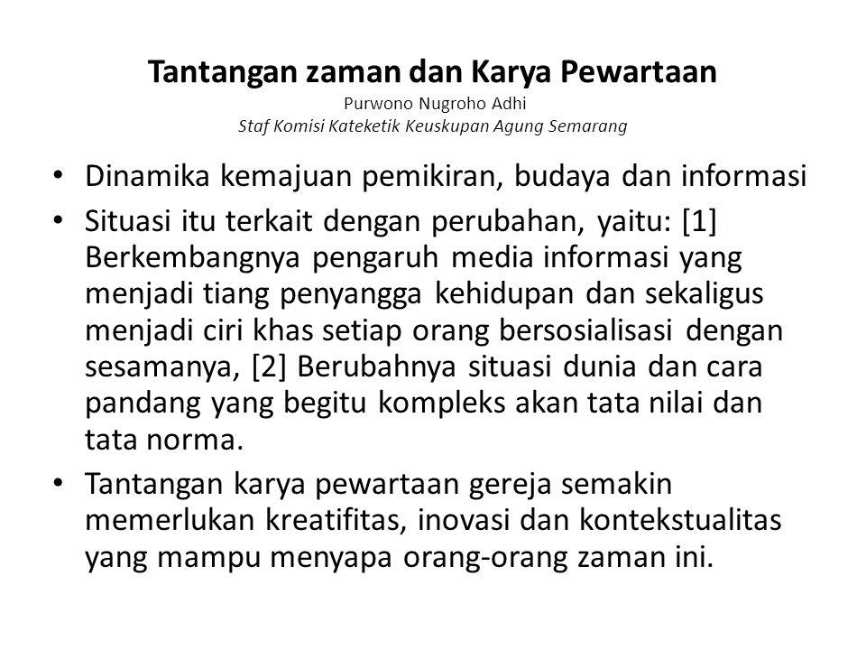 Tantangan zaman dan Karya Pewartaan Purwono Nugroho Adhi Staf Komisi Kateketik Keuskupan Agung Semarang Dinamika kemajuan pemikiran, budaya dan inform
