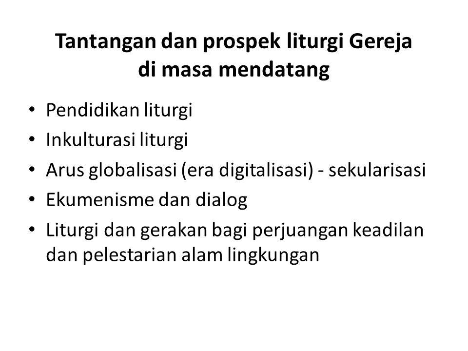 Tantangan dan prospek liturgi Gereja di masa mendatang Pendidikan liturgi Inkulturasi liturgi Arus globalisasi (era digitalisasi) - sekularisasi Ekumenisme dan dialog Liturgi dan gerakan bagi perjuangan keadilan dan pelestarian alam lingkungan